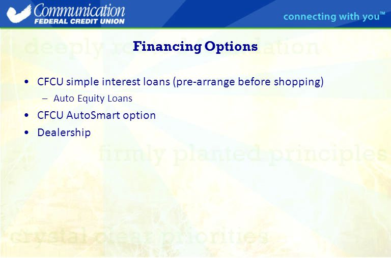 Financing Options CFCU simple interest loans (pre-arrange before shopping) –Auto Equity Loans CFCU AutoSmart option Dealership