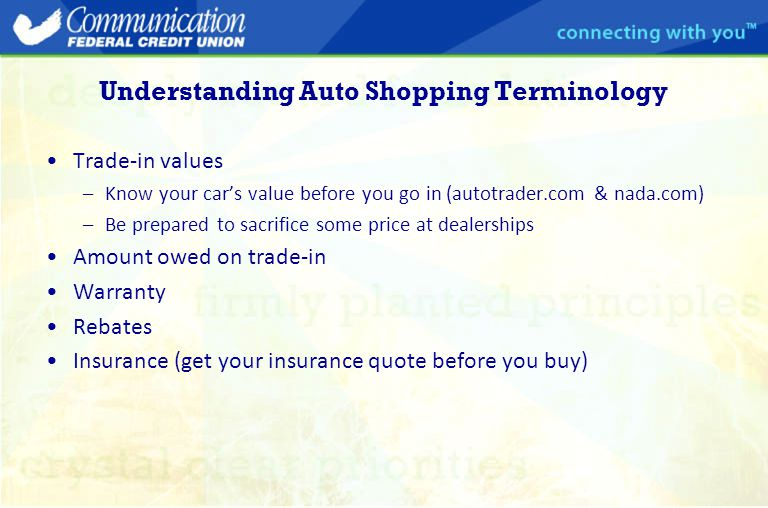 Understanding Auto Shopping Terminology Trade-in values –Know your car's value before you go in (autotrader.com & nada.com) –Be prepared to sacrifice some price at dealerships Amount owed on trade-in Warranty Rebates Insurance (get your insurance quote before you buy)