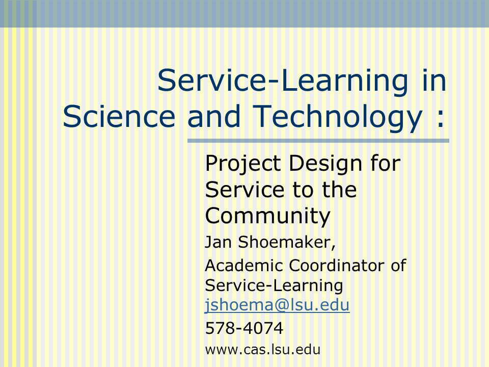 Service-Learning in Science and Technology : Project Design for Service to the Community Jan Shoemaker, Academic Coordinator of Service-Learning jshoema@lsu.edu jshoema@lsu.edu 578-4074 www.cas.lsu.edu