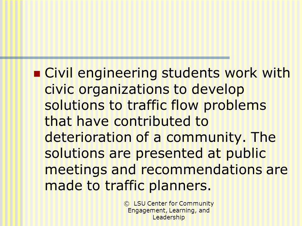 © LSU Center for Community Engagement, Learning, and Leadership Civil engineering students work with civic organizations to develop solutions to traffic flow problems that have contributed to deterioration of a community.