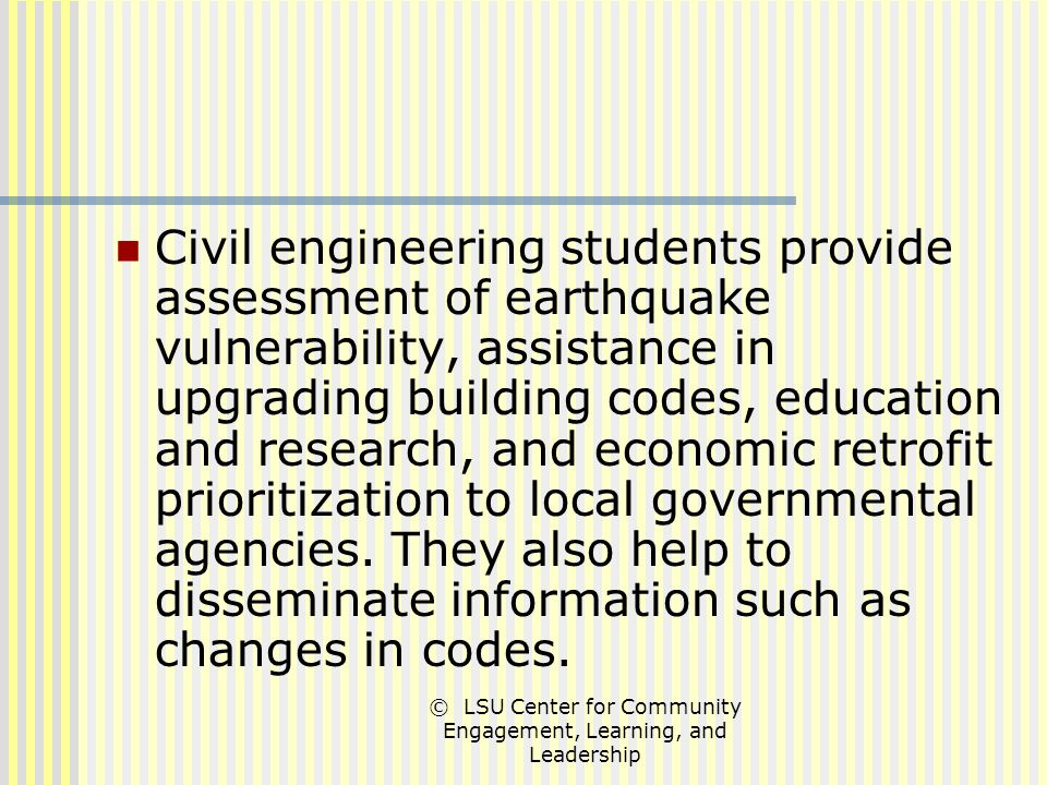 © LSU Center for Community Engagement, Learning, and Leadership Civil engineering students provide assessment of earthquake vulnerability, assistance in upgrading building codes, education and research, and economic retrofit prioritization to local governmental agencies.