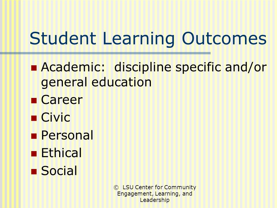© LSU Center for Community Engagement, Learning, and Leadership Student Learning Outcomes Academic: discipline specific and/or general education Career Civic Personal Ethical Social