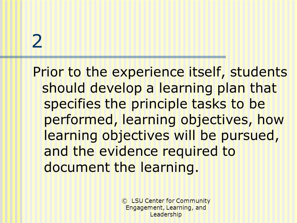 © LSU Center for Community Engagement, Learning, and Leadership 2 Prior to the experience itself, students should develop a learning plan that specifies the principle tasks to be performed, learning objectives, how learning objectives will be pursued, and the evidence required to document the learning.