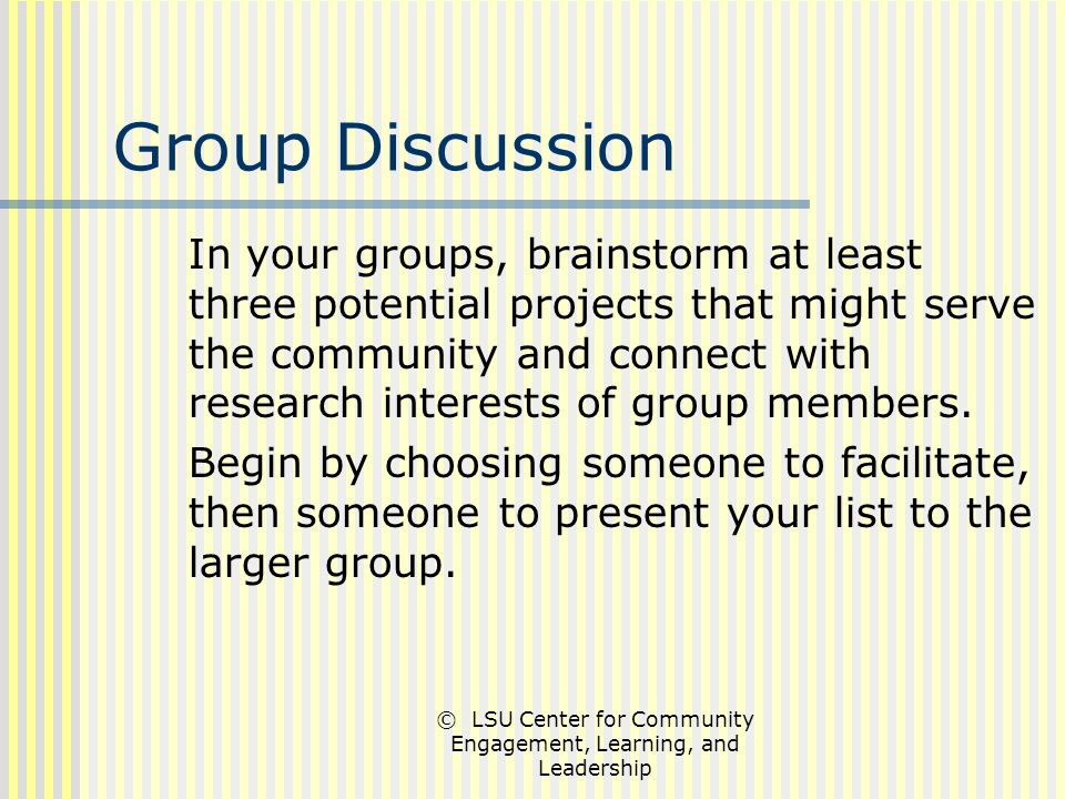 © LSU Center for Community Engagement, Learning, and Leadership Group Discussion In your groups, brainstorm at least three potential projects that might serve the community and connect with research interests of group members.