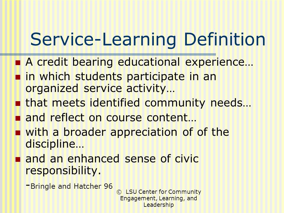 © LSU Center for Community Engagement, Learning, and Leadership Service-Learning Definition A credit bearing educational experience… in which students participate in an organized service activity… that meets identified community needs… and reflect on course content… with a broader appreciation of of the discipline… and an enhanced sense of civic responsibility.