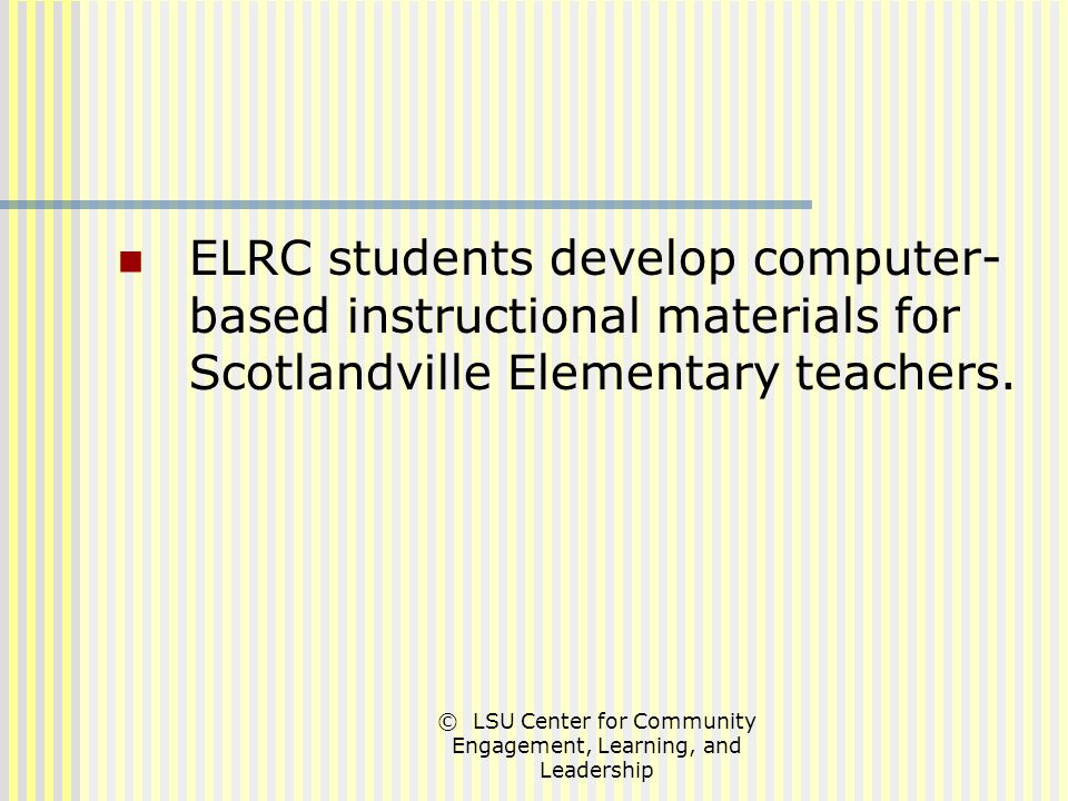 © LSU Center for Community Engagement, Learning, and Leadership ELRC students develop computer- based instructional materials for Scotlandville Elementary teachers.