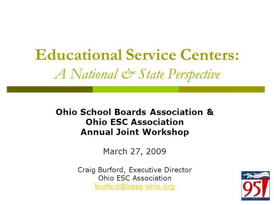 Educational Service Centers: A National & State Perspective Ohio School Boards Association & Ohio ESC Association Annual Joint Workshop March 27, 2009 Craig Burford, Executive Director Ohio ESC Association burford@basa-ohio.org