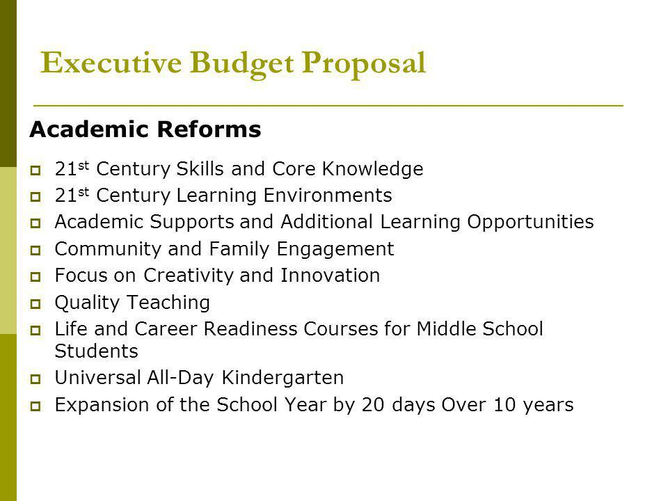 Executive Budget Proposal Academic Reforms  21 st Century Skills and Core Knowledge  21 st Century Learning Environments  Academic Supports and Additional Learning Opportunities  Community and Family Engagement  Focus on Creativity and Innovation  Quality Teaching  Life and Career Readiness Courses for Middle School Students  Universal All-Day Kindergarten  Expansion of the School Year by 20 days Over 10 years