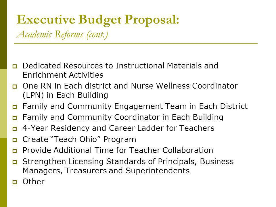 Executive Budget Proposal: Academic Reforms (cont.)  Dedicated Resources to Instructional Materials and Enrichment Activities  One RN in Each district and Nurse Wellness Coordinator (LPN) in Each Building  Family and Community Engagement Team in Each District  Family and Community Coordinator in Each Building  4-Year Residency and Career Ladder for Teachers  Create Teach Ohio Program  Provide Additional Time for Teacher Collaboration  Strengthen Licensing Standards of Principals, Business Managers, Treasurers and Superintendents  Other