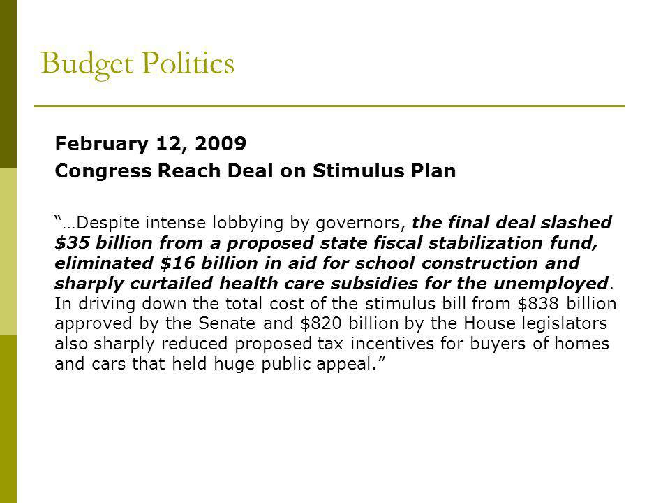 Budget Politics February 12, 2009 Congress Reach Deal on Stimulus Plan …Despite intense lobbying by governors, the final deal slashed $35 billion from a proposed state fiscal stabilization fund, eliminated $16 billion in aid for school construction and sharply curtailed health care subsidies for the unemployed.