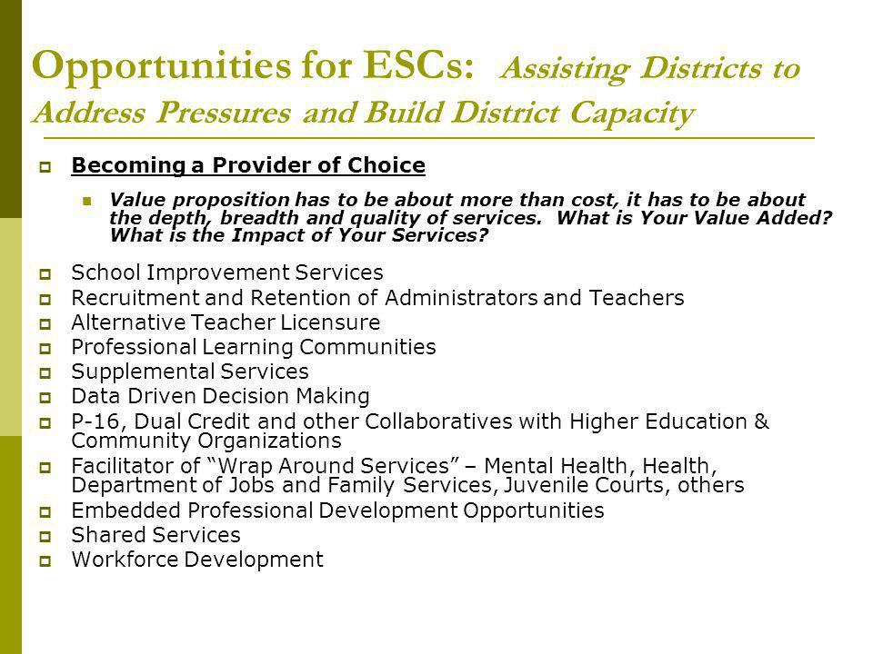 Opportunities for ESCs: Assisting Districts to Address Pressures and Build District Capacity  Becoming a Provider of Choice Value proposition has to be about more than cost, it has to be about the depth, breadth and quality of services.