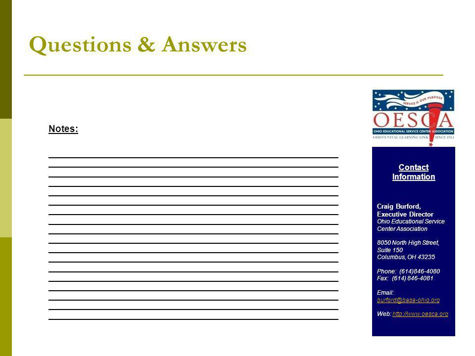 Questions & Answers Notes: __________________________________________________________________ __________________________________________________________________ __________________________________________________________________ __________________________________________________________________ __________________________________________________________________ __________________________________________________________________ __________________________________________________________________ __________________________________________________________________ __________________________________________________________________ Contact Information Craig Burford, Executive Director Ohio Educational Service Center Association 8050 North High Street, Suite 150 Columbus, OH 43235 Phone: (614)846-4080 Fax: (614) 846-4081 Email: burford@basa-ohio.org Web: http://www.oesca.orghttp://www.oesca.org