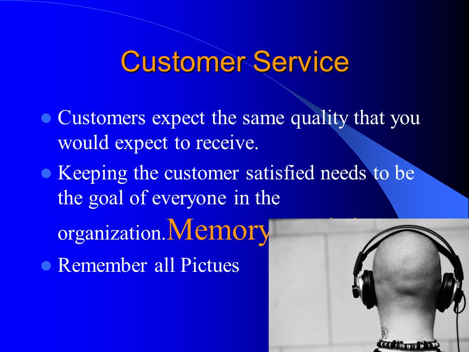 Customer Service Customers expect the same quality that you would expect to receive.