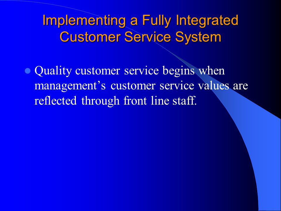 Implementing a Fully Integrated Customer Service System Quality customer service begins when management's customer service values are reflected through front line staff.