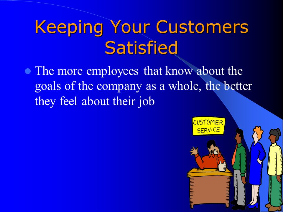 Keeping Your Customers Satisfied The more employees that know about the goals of the company as a whole, the better they feel about their job