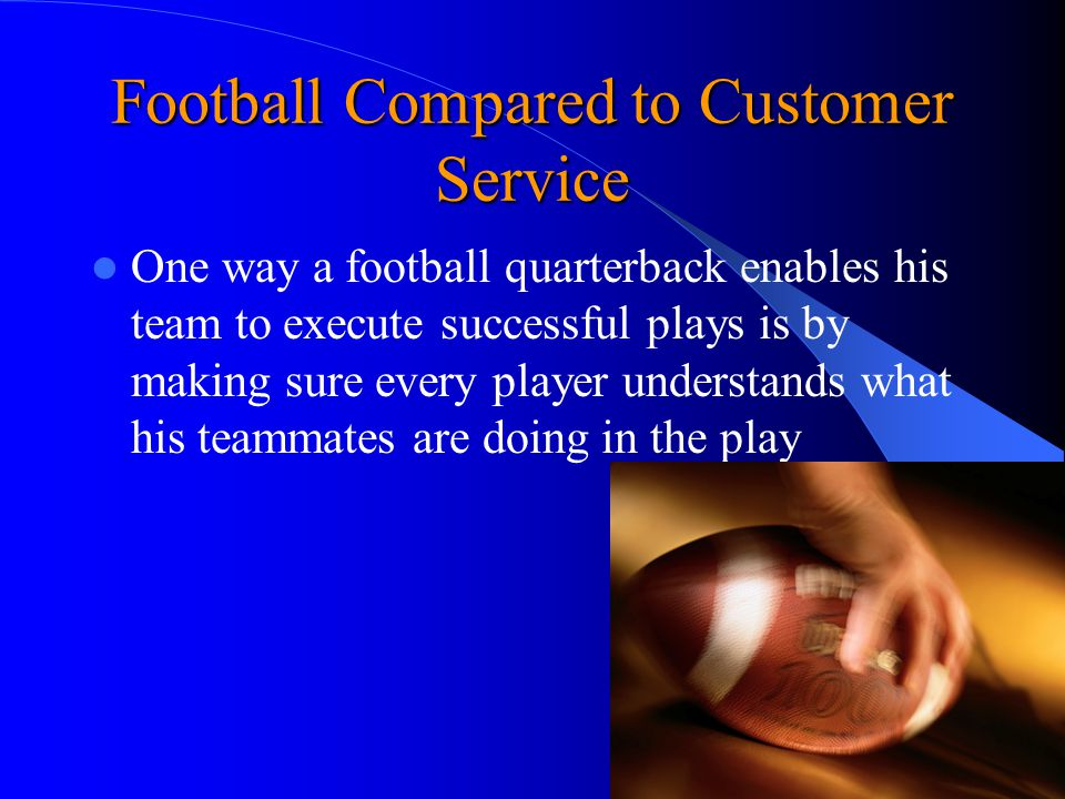 Football Compared to Customer Service One way a football quarterback enables his team to execute successful plays is by making sure every player understands what his teammates are doing in the play