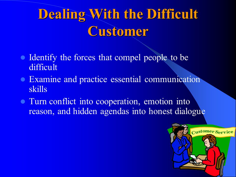 Dealing With the Difficult Customer Identify the forces that compel people to be difficult Examine and practice essential communication skills Turn conflict into cooperation, emotion into reason, and hidden agendas into honest dialogue