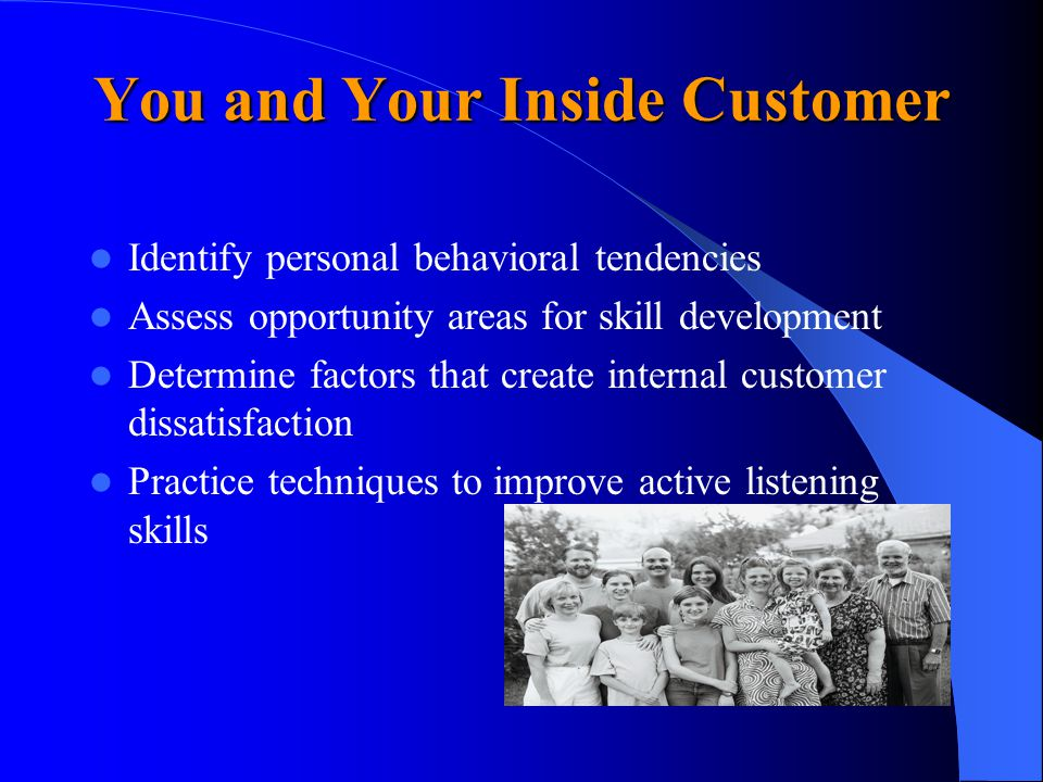 You and Your Inside Customer Identify personal behavioral tendencies Assess opportunity areas for skill development Determine factors that create internal customer dissatisfaction Practice techniques to improve active listening skills