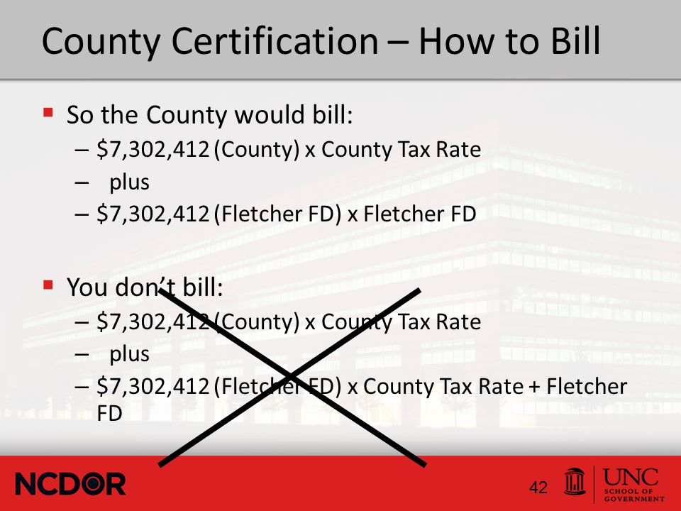 County Certification – How to Bill  So the County would bill: – $7,302,412 (County) x County Tax Rate – plus – $7,302,412 (Fletcher FD) x Fletcher FD  You don't bill: – $7,302,412 (County) x County Tax Rate – plus – $7,302,412 (Fletcher FD) x County Tax Rate + Fletcher FD 42
