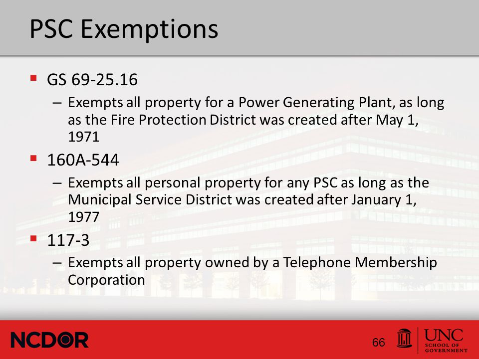 PSC Exemptions  GS 69-25.16 – Exempts all property for a Power Generating Plant, as long as the Fire Protection District was created after May 1, 1971  160A-544 – Exempts all personal property for any PSC as long as the Municipal Service District was created after January 1, 1977  117-3 – Exempts all property owned by a Telephone Membership Corporation 66
