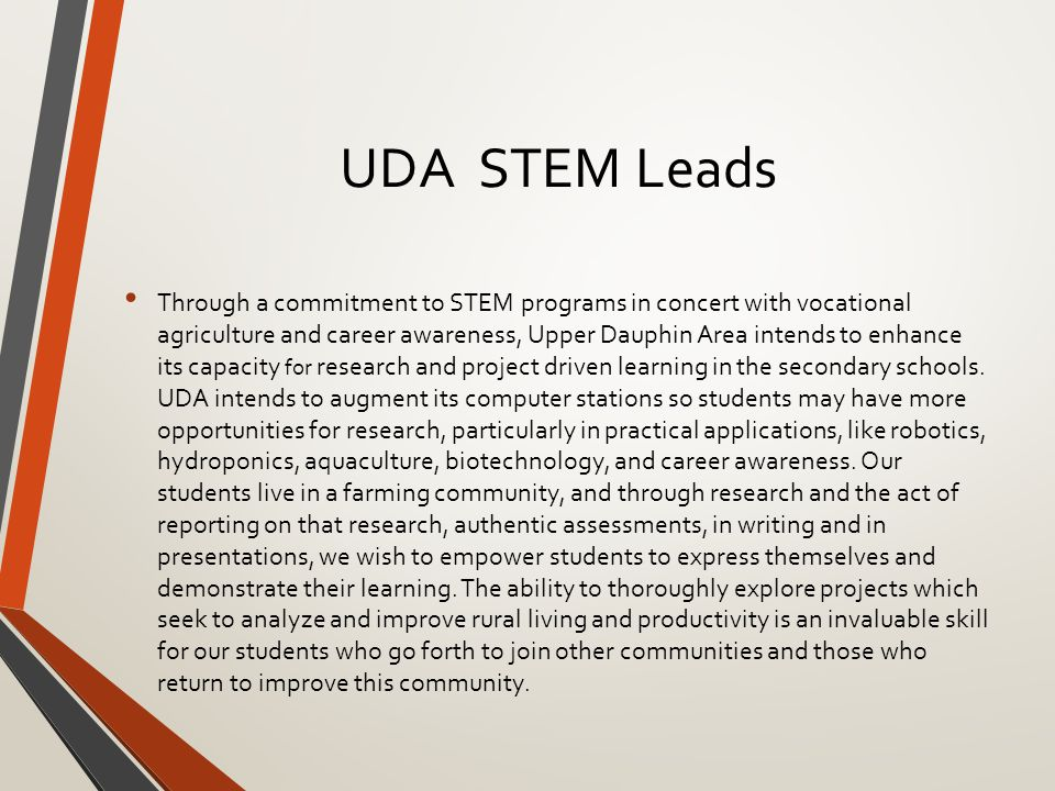 UDA STEM Leads Through a commitment to STEM programs in concert with vocational agriculture and career awareness, Upper Dauphin Area intends to enhance its capacity for research and project driven learning in the secondary schools.