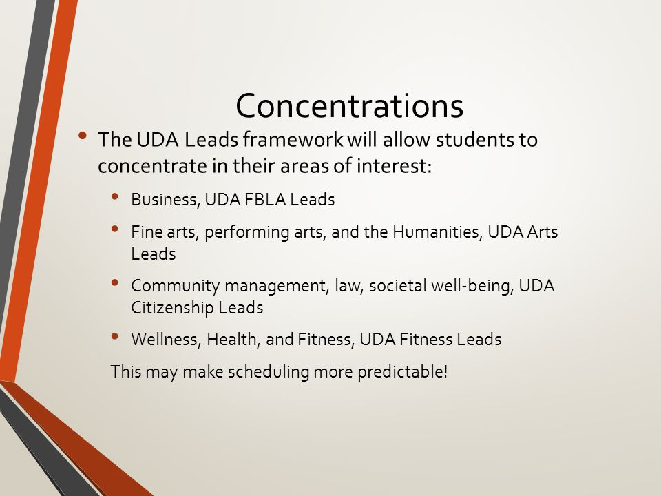 Concentrations The UDA Leads framework will allow students to concentrate in their areas of interest: Business, UDA FBLA Leads Fine arts, performing arts, and the Humanities, UDA Arts Leads Community management, law, societal well-being, UDA Citizenship Leads Wellness, Health, and Fitness, UDA Fitness Leads This may make scheduling more predictable!