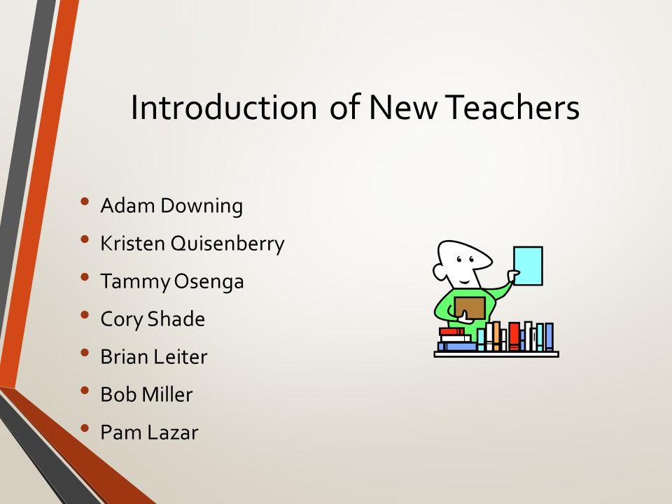 Introduction of New Teachers Adam Downing Kristen Quisenberry Tammy Osenga Cory Shade Brian Leiter Bob Miller Pam Lazar