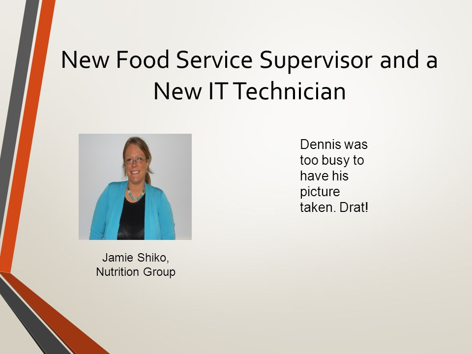 New Food Service Supervisor and a New IT Technician Jamie Shiko, Nutrition Group Dennis was too busy to have his picture taken.