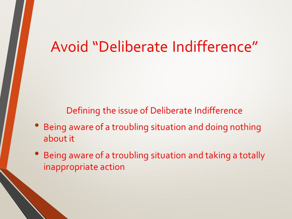 Avoid Deliberate Indifference Defining the issue of Deliberate Indifference Being aware of a troubling situation and doing nothing about it Being aware of a troubling situation and taking a totally inappropriate action