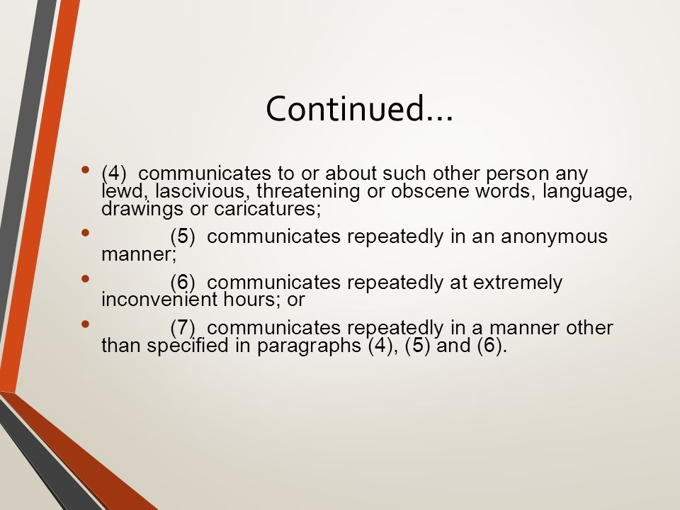 Continued… (4) communicates to or about such other person any lewd, lascivious, threatening or obscene words, language, drawings or caricatures; (5) communicates repeatedly in an anonymous manner; (6) communicates repeatedly at extremely inconvenient hours; or (7) communicates repeatedly in a manner other than specified in paragraphs (4), (5) and (6).
