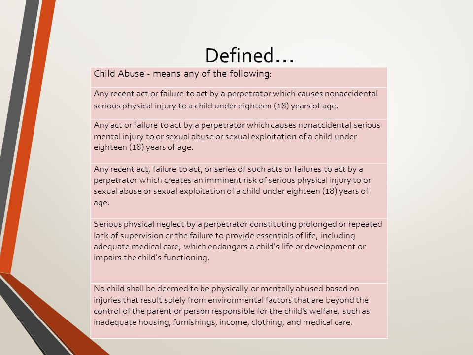 Defined … Child Abuse - means any of the following: Any recent act or failure to act by a perpetrator which causes nonaccidental serious physical injury to a child under eighteen (18) years of age.