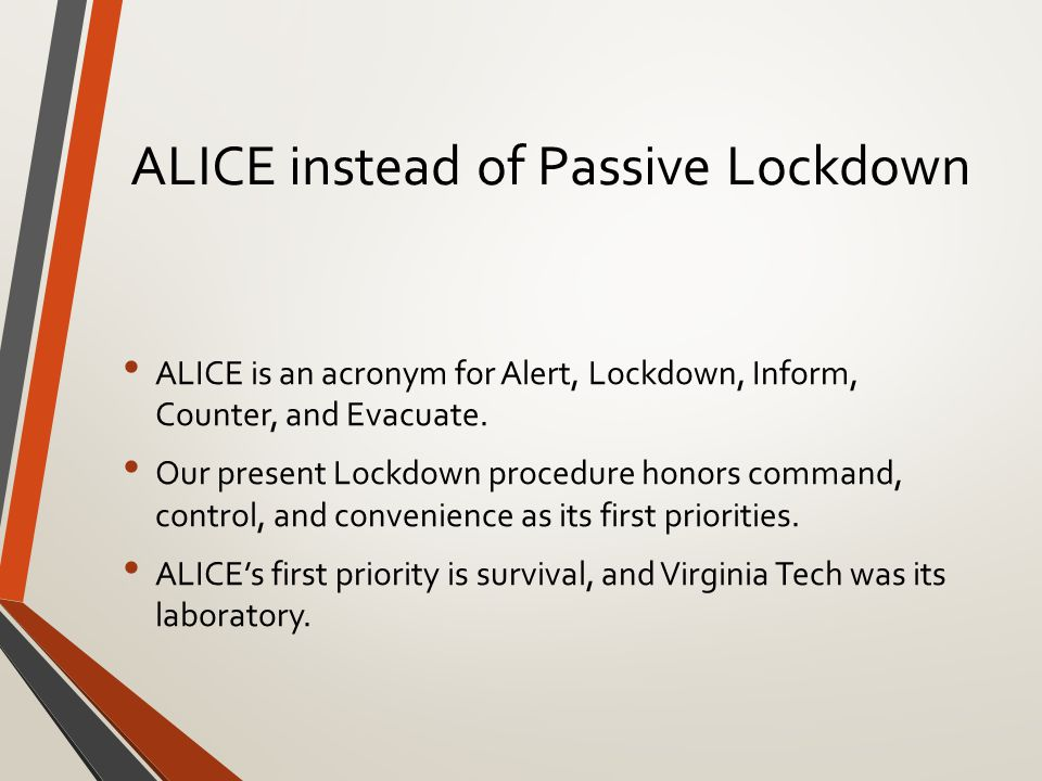ALICE instead of Passive Lockdown ALICE is an acronym for Alert, Lockdown, Inform, Counter, and Evacuate.