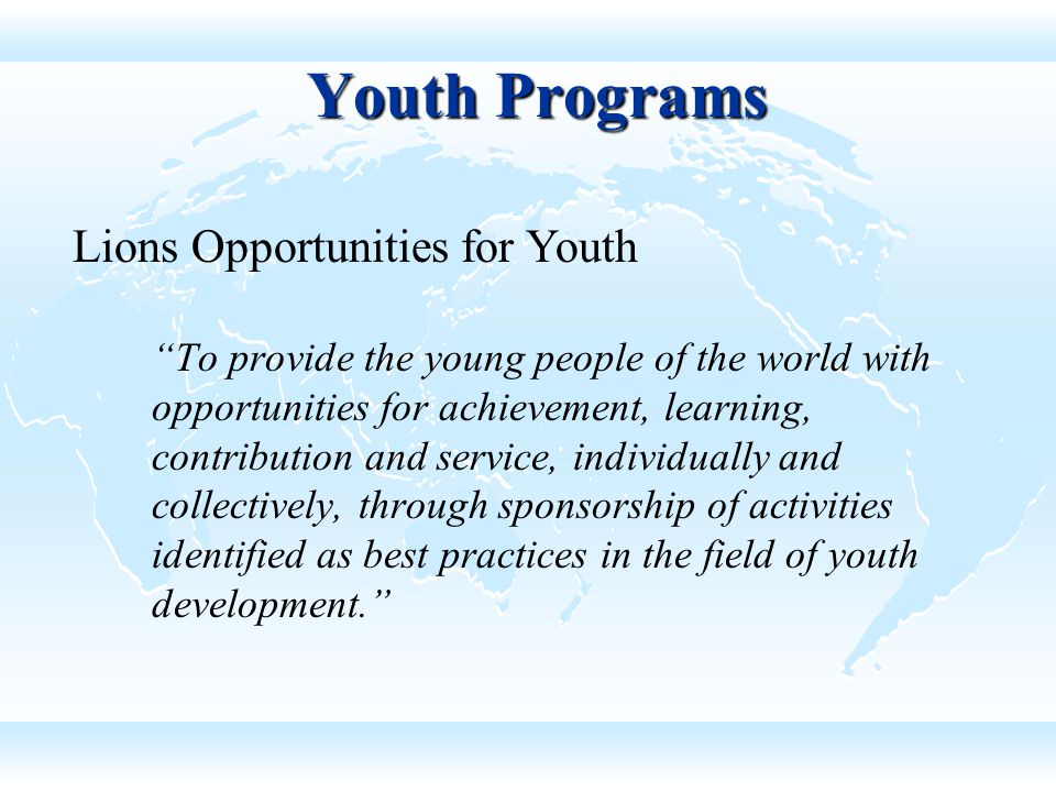 Youth Programs To provide the young people of the world with opportunities for achievement, learning, contribution and service, individually and collectively, through sponsorship of activities identified as best practices in the field of youth development. Lions Opportunities for Youth