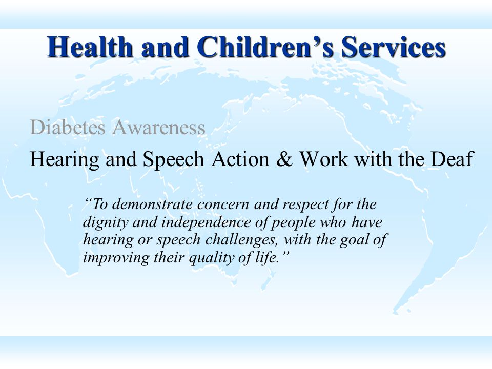 Diabetes Awareness Hearing and Speech Action & Work with the Deaf Health and Children's Services To demonstrate concern and respect for the dignity and independence of people who have hearing or speech challenges, with the goal of improving their quality of life.