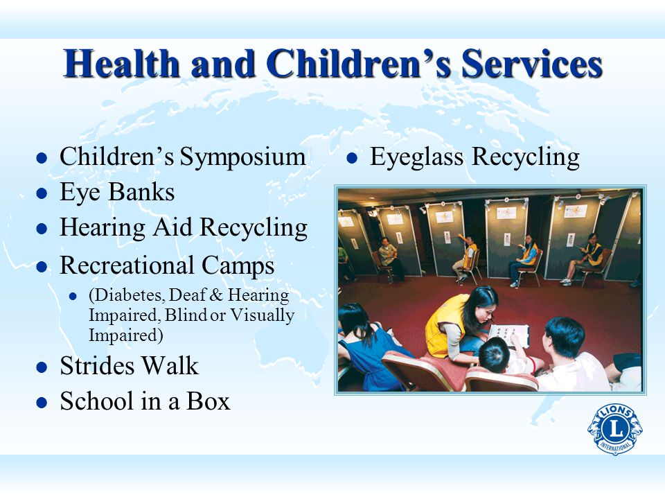 Health and Children's Services Children's Symposium Eye Banks Hearing Aid Recycling Recreational Camps (Diabetes, Deaf & Hearing Impaired, Blind or Visually Impaired) Strides Walk School in a Box Eyeglass Recycling