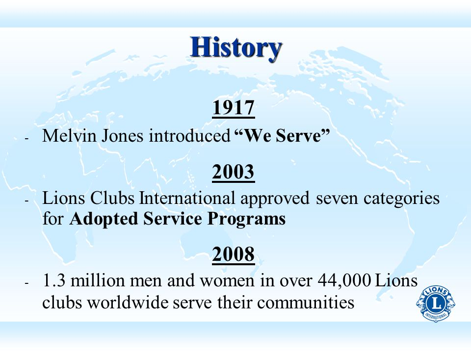 History 1917 ­ Melvin Jones introduced We Serve 2003 ­ Lions Clubs International approved seven categories for Adopted Service Programs 2008 ­ 1.3 million men and women in over 44,000 Lions clubs worldwide serve their communities