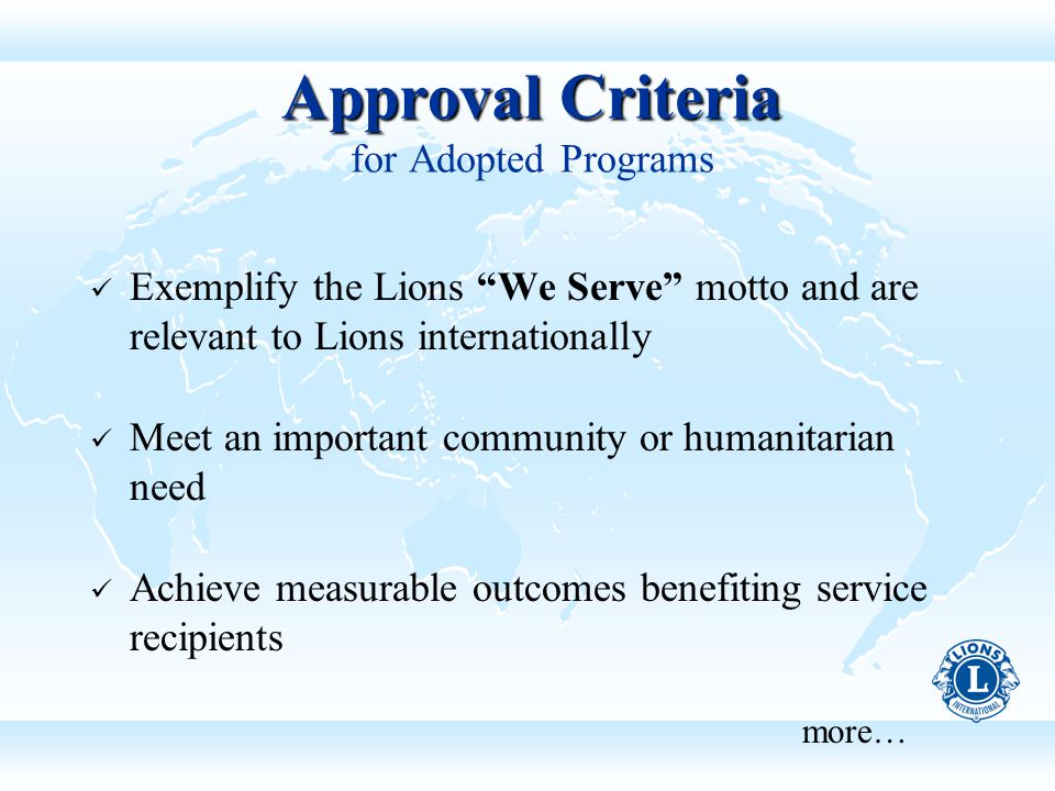 Approval Criteria Approval Criteria for Adopted Programs Exemplify the Lions We Serve motto and are relevant to Lions internationally Meet an important community or humanitarian need Achieve measurable outcomes benefiting service recipients more…