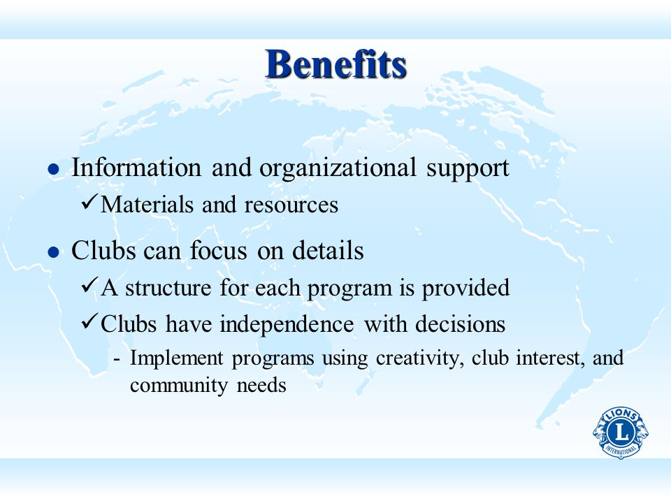 Benefits Information and organizational support Materials and resources Clubs can focus on details A structure for each program is provided Clubs have independence with decisions ­Implement programs using creativity, club interest, and community needs