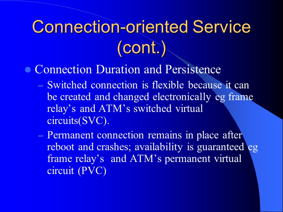 Connection-oriented Service (cont.) Connection Duration and Persistence – Switched connection is flexible because it can be created and changed electronically eg frame relay's and ATM's switched virtual circuits(SVC).