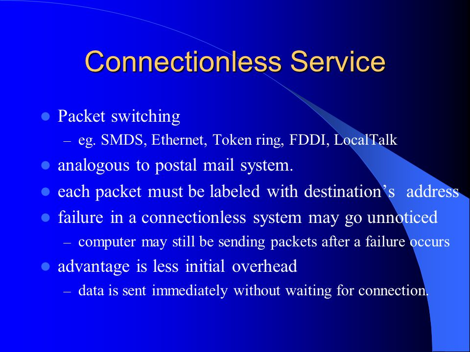 Connectionless Service Packet switching – eg. SMDS, Ethernet, Token ring, FDDI, LocalTalk analogous to postal mail system. each packet must be labeled