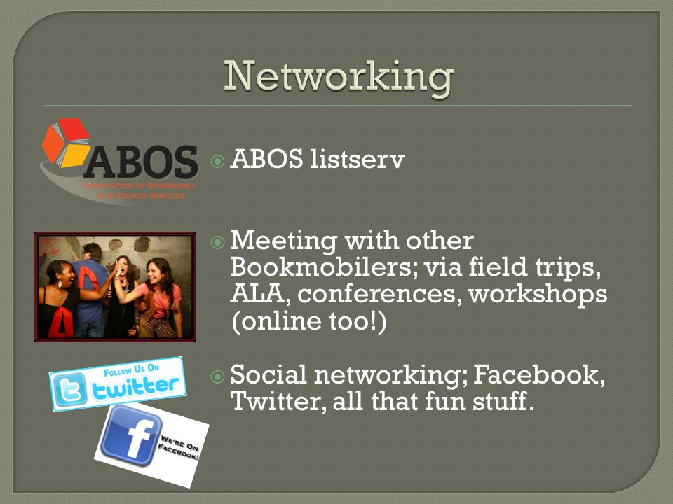  ABOS listserv  Meeting with other Bookmobilers; via field trips, ALA, conferences, workshops (online too!)  Social networking; Facebook, Twitter, all that fun stuff.
