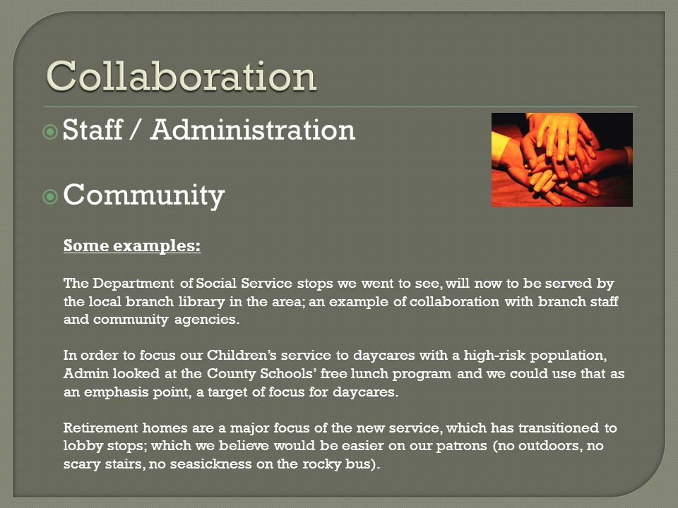  Staff / Administration  Community Some examples: The Department of Social Service stops we went to see, will now to be served by the local branch library in the area; an example of collaboration with branch staff and community agencies.