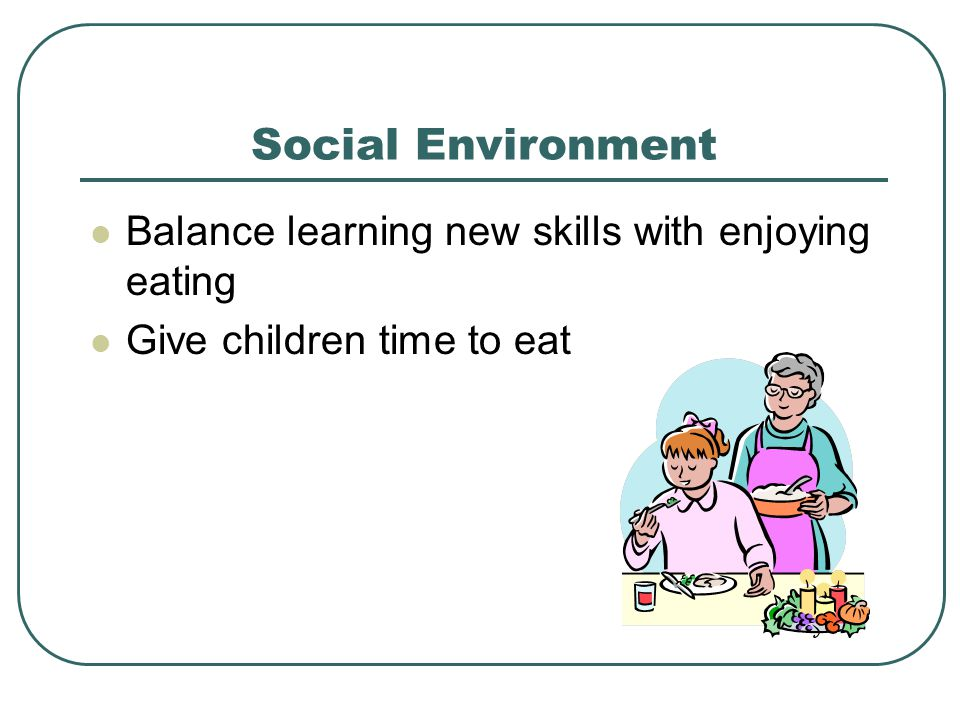 Social Environment Balance learning new skills with enjoying eating Give children time to eat