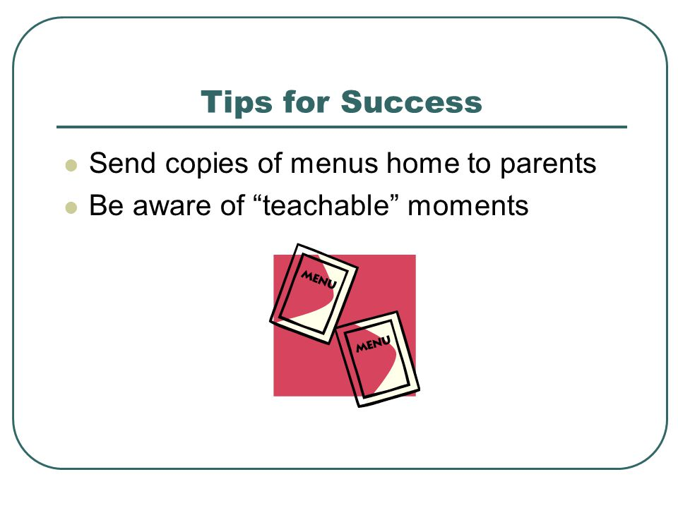 Tips for Success Send copies of menus home to parents Be aware of teachable moments
