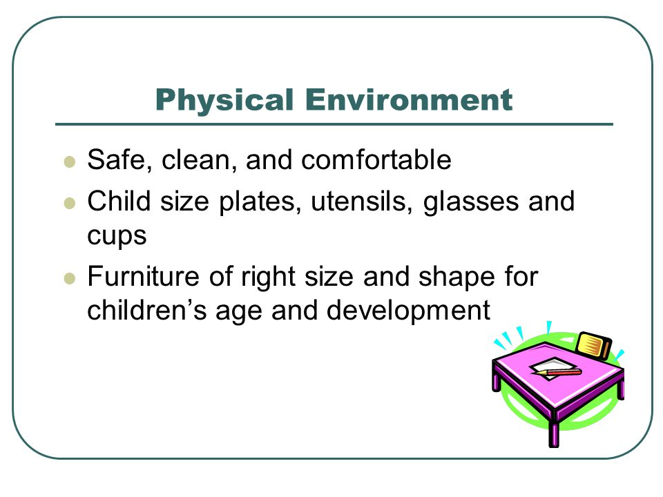 Physical Environment Safe, clean, and comfortable Child size plates, utensils, glasses and cups Furniture of right size and shape for children's age and development