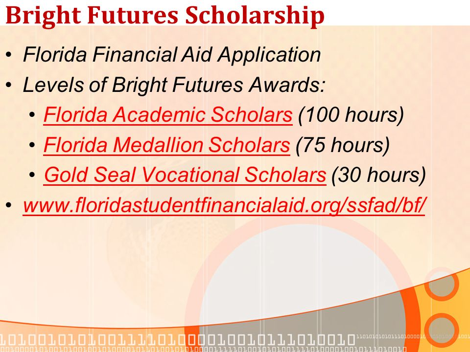Bright Futures Scholarship Florida Financial Aid Application Levels of Bright Futures Awards: Florida Academic Scholars (100 hours)Florida Academic Scholars Florida Medallion Scholars (75 hours)Florida Medallion Scholars Gold Seal Vocational Scholars (30 hours)Gold Seal Vocational Scholars www.floridastudentfinancialaid.org/ssfad/bf/