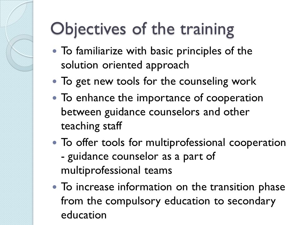 Objectives of the training To familiarize with basic principles of the solution oriented approach To get new tools for the counseling work To enhance the importance of cooperation between guidance counselors and other teaching staff To offer tools for multiprofessional cooperation - guidance counselor as a part of multiprofessional teams To increase information on the transition phase from the compulsory education to secondary education