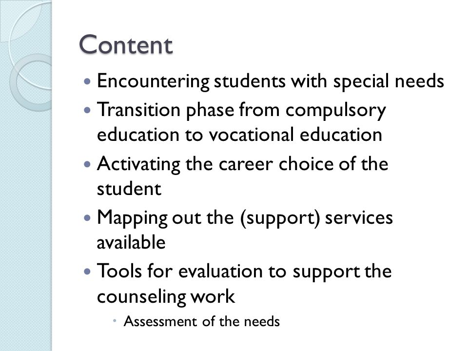 Content Encountering students with special needs Transition phase from compulsory education to vocational education Activating the career choice of the student Mapping out the (support) services available Tools for evaluation to support the counseling work  Assessment of the needs