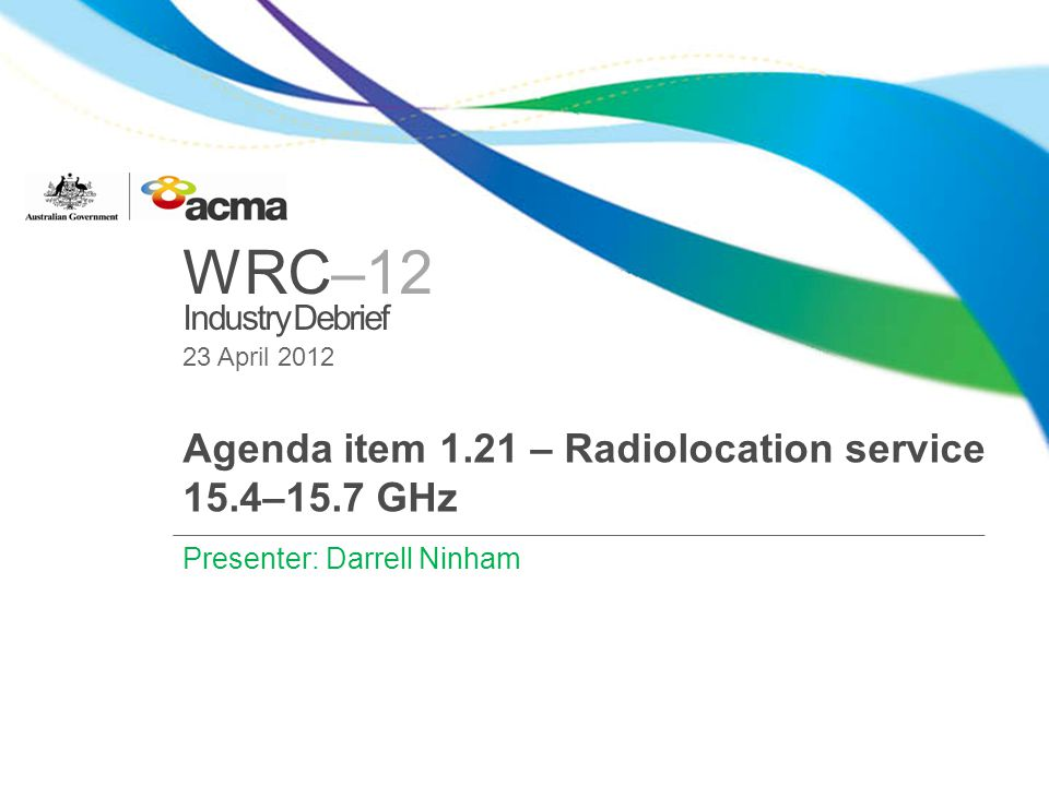 WRC–12 Industry Debrief WRC-12 AI 1.21 Seeks a primary allocation to the Radiolocation Service (RLS) in the band 15.4 – 15.7 GHz.