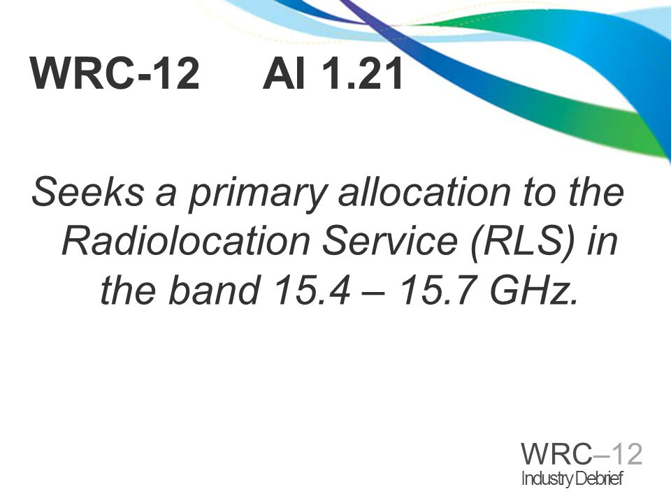 WRC–12 Industry Debrief Objective: Extension of the existing RLS band between 15.7 – 17.3 GHz down to 15.4 GHz will allow airborne multifunction radar under development to achieve greater resolution of objects at ground level.